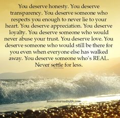 You deserve honesty. You deserve transparency. You deserve someone who respects you enough to never lie to your heart. You deserve appreciation. You deserve loyalty. You deserve someone who would neve Never Settle For Less, Settling For Less, Don't Settle, Lessons Learned In Life, Life Lessons, Quotes To Live By, Me Quotes, Family Quotes, Honesty Quotes