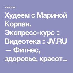 Худеем c Мариной Корпан. Экспресс-курс :: Видеотека :: JV.RU — Фитнес, здоровье, красота, диеты