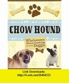 Chow Hound Wholesome Home Cooking for Your Doggie (9781402755668) Eve Adamson , ISBN-10: 140275566X  , ISBN-13: 978-1402755668 ,  , tutorials , pdf , ebook , torrent , downloads , rapidshare , filesonic , hotfile , megaupload , fileserve