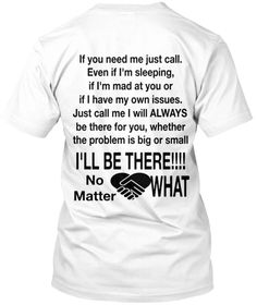 If You Need Me Just Call. Even If I'm Sleeping,  If I'm Mad At You Or If I Have My Own Issues. Just Call Me I Will... White T-Shirt Back