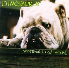 Whatever's Cool With Me ~ Dinosaur Jr., http://www.amazon.com/dp/B000002LRM/ref=cm_sw_r_pi_dp_WX6Zrb1Y99JES