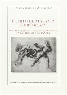 El mito de Atalanta e Hipómenes : fuentes grecolatinas y su pervivencia en la literatura española / María Jesús Franco Durán - Madrid : Consejo Superior de Investigaciones Científicas, 2016