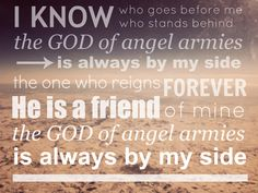 I know who goes before me, I know who stands behind; The God of angel armies is always by my side.
