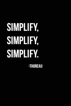Simplify Life. In the words of Henry David Thoreau...Simplify, Simplify, Simplify. Some define success as being able to do away with more, and to live contently with less. Many want more, yet with more of certain items and material goods, comes more stress and complications. Striving for more can lead to anxiety and overwhelming feelings...thus every now and then, relax the mind, re-calculate, and quietly remind yourself...Simplify, Simplify, Simplify.