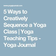 5 Ways to Creatively Sequence a Yoga Class | Yoga Teaching Tips - Yoga Journal