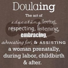 Doula-ing is...the act of educating, loving, respecting, listening to, embracing, teaching to advocate, and assisting a woman prenatally, during labor, childbirth, and postpartum.  (my edits :)