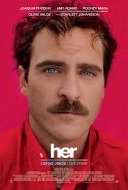 Her, the movie with Joaquin Phoenix and Scarlett Johannson. This was really different but interesting movie to me.  I enjoyed it.