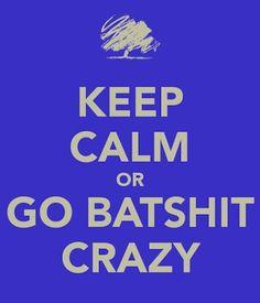 ... Batshit Crazy ...
