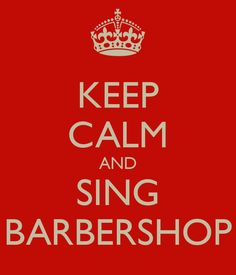 KEEP CALM AND SING BARBERSHOP