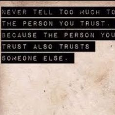 Got that right. This is a lesson I learned the hard way. They told someone else and then they both used everything I'd shared in confidence to hurt me.
