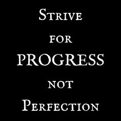 Strive for Progress, not Perfection. Inspired.