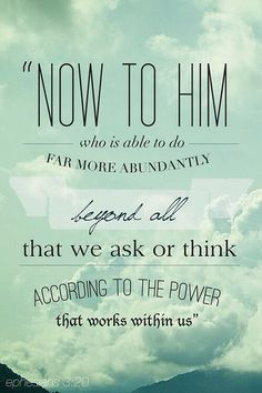 Now unto him that is able to do exceeding abundantly above all that we ask or think, according to the power that worketh in us, (Ephesians 3:20)