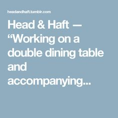 "Head & Haft — ""Working on a double dining table and accompanying..."