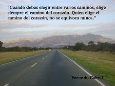 """""""Cuando debas elegir entre varios caminos,elige siempre el camino del corazón. Quien elige el camino del corazón, no se equivoca nunca."""" Facundo Cabral"""