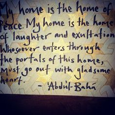 """My home is the home of peace. My home is the home of joy and delight. My home is the home of laughter and exultation. Whosoever enters through the portals of this home, must go out with gladsome heart."" - Abdu'l-Baha"
