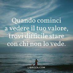 Quando cominci a vedere il tuo valore trovi difficile stare con chi non lo vede.
