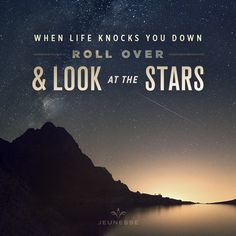 When life knocks you down, roll over and look at the stars. -