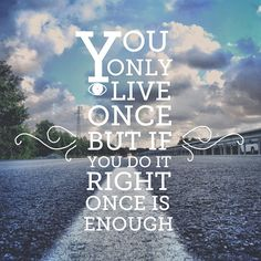 """ You only live once but if you do it right once is enough."""