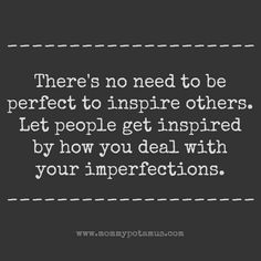 There's no need to be perfect to inspire others. Inspired them by how you deal with your imperfections.