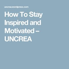 How To Stay Inspired and Motivated – UNCREA