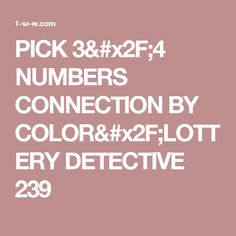 PICK 3/4 NUMBERS CONNECTION BY COLOR/LOTTERY DETECTIVE 239