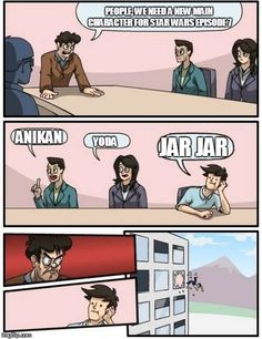 Boardroom Meeting Suggestion | PEOPLE, WE NEED A NEW MAIN CHARACTER FOR STAR WARS EPISODE 7 ANIKAN YODA JAR JAR | image tagged in memes,boardroom meeting suggestion | made w/ Imgflip meme maker
