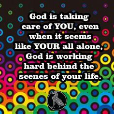 God is taking care of YOU, even when it seems like YOUR all alone, God is working hard behind the scenes of your life.
