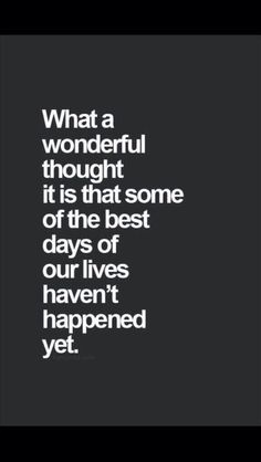 """""""What a wonderful thought it is that some of the best days of our lives haven't happened yet."""""""