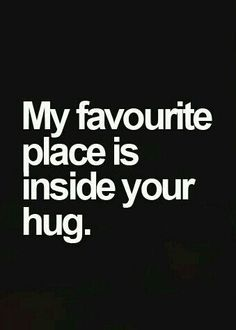 my favorite place is inside your hug.