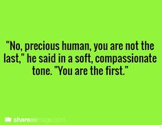 """Prompt -- """"No, precious human; you are not the last,"""" he said in a soft, compassionate tone. """"You are the first."""""""
