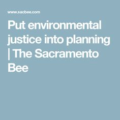 Put environmental justice into planning   The Sacramento Bee