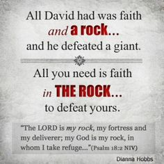 Psalm 18:2 NIV...  all David had was faith and a rock . . . and he defeated a giant. All you need is faith in THE ROCK . . . to defeat yours.