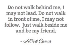 """""""Do not walk behind me, I may not lead. Do not walk in front of me, I may not follow. Just walk beside me and be my friend."""" - Albert Camus - Egalitarian."""