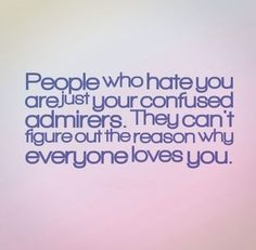 """People who hate you are just your confused admirers. They can't figure out the reason why everyone loves you."" Ehhhh I think i can meet halfway with this quote"
