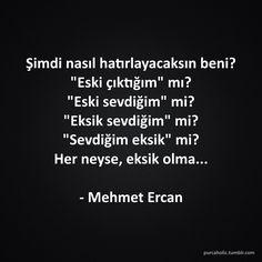 """Şimdi nasıl hatırlayacaksın beni? """"Eski çıktığım"""" mı? """"Eski sevdiğim"""" mi? """"Eksik sevdiğim"""" mi? """"Sevdiğim eksik"""" mi? Her neyse, eksik olma... - Mehmet Ercan #sözler #anlamlısözler #güzelsözler #manalısözler #özlüsözler #alıntı #alıntılar #alıntıdır #alıntısözler"""