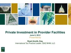 A presentation regarding Private Investment in Provider Facilities, by Stu Anolik, International Tax Practice Leaders with CBIZ MHM LLC.