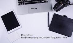 Blogger e brand. Come fare blogging di qualità per i settori beauty, fashion etravel