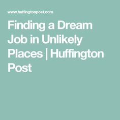 Finding a Dream Job in Unlikely Places   Huffington Post
