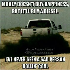 """""""Money doesn't buy happiness, but it'll buy a diesel. I've never seen a sad person rollin' coal."""" Because ignorance is bliss, and the rednecks who do stupid shit like this apparently don't know breathing black smoke is bad for you. The smoke doesn't disappear, people."""