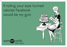Funny Cry for Help Ecard: If rolling your eyes burned calories Facebook would be my gym.