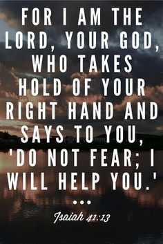 "For I am the Lord, your God, who takes hold of your right hand and says to you, ""Do not fear; I will help you."" Isaiah 41:13 Bible verse, scripture, Christian Inspiration quote."