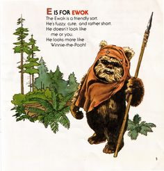 E is for EWOK The Ewok is a friendly sort. He's fuzzy, cute, and rather short. He doesn't look like me or you. He looks more like Winnie-the-Pooh!