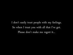 I Don't easily trust people with my feelings.  So when I trust you with all that I've got, please don't make me regret it...
