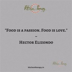 "Food is a passion. Food is love."" Hector Elizondo"