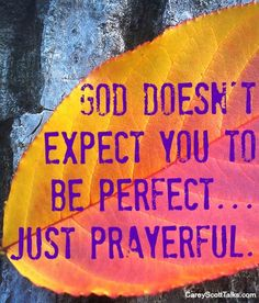 God doesn't expect you to be perfect... just prayerful. #prayer #God #quote