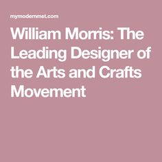 William Morris: The Leading Designer of the Arts and Crafts Movement