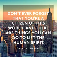 Don't ever forget that you're a citizen of this world, and there are things you can do to lift the human spirit. — Aaron Sorkin