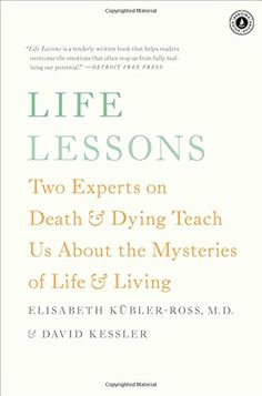 Life Lessons: Two Experts on Death and Dying Teach Us About the Mysteries of Life and Living by Elisabeth Kübler-Ross & David Kessler