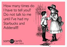 Funny Confession Ecard: How many times do I have to tell you!? Do not talk to me until I've had my Starbucks and Adderall!!!