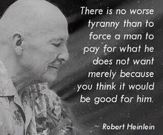 """""""There is no worse tyranny than to force a man to pay for what he does not want - merely because you think it would be good for him."""" Robert Heinlein"""